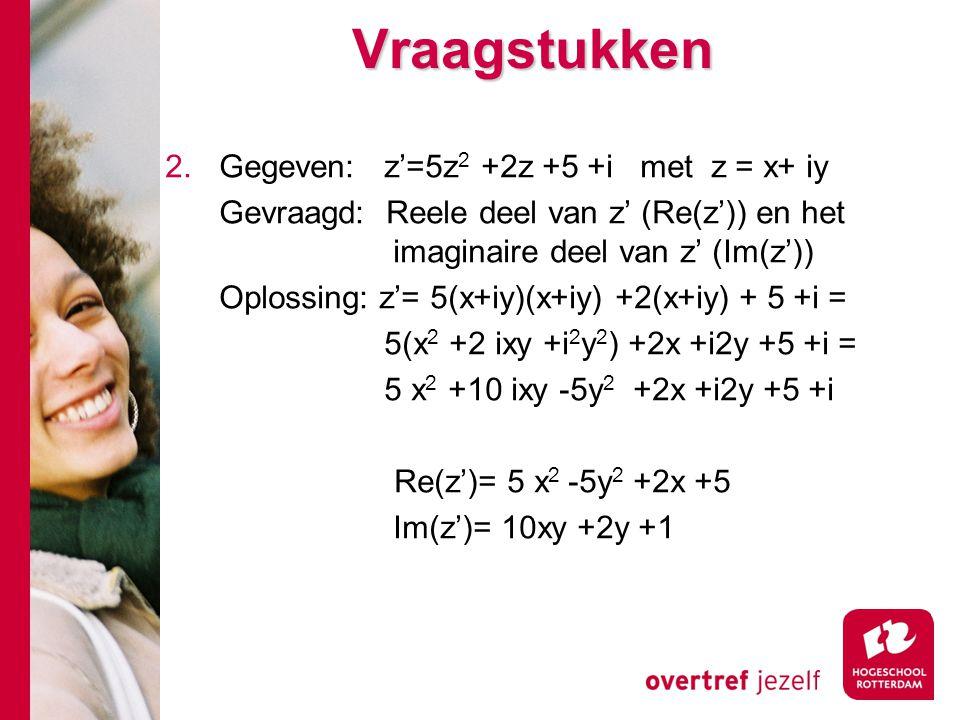 Vraagstukken 2.Gegeven: z'=5z 2 +2z +5 +i met z = x+ iy Gevraagd: Reele deel van z' (Re(z')) en het imaginaire deel van z' (Im(z')) Oplossing: z'= 5(x+iy)(x+iy) +2(x+iy) + 5 +i = 5(x 2 +2 ixy +i 2 y 2 ) +2x +i2y +5 +i = 5 x 2 +10 ixy -5y 2 +2x +i2y +5 +i Re(z')= 5 x 2 -5y 2 +2x +5 Im(z')= 10xy +2y +1
