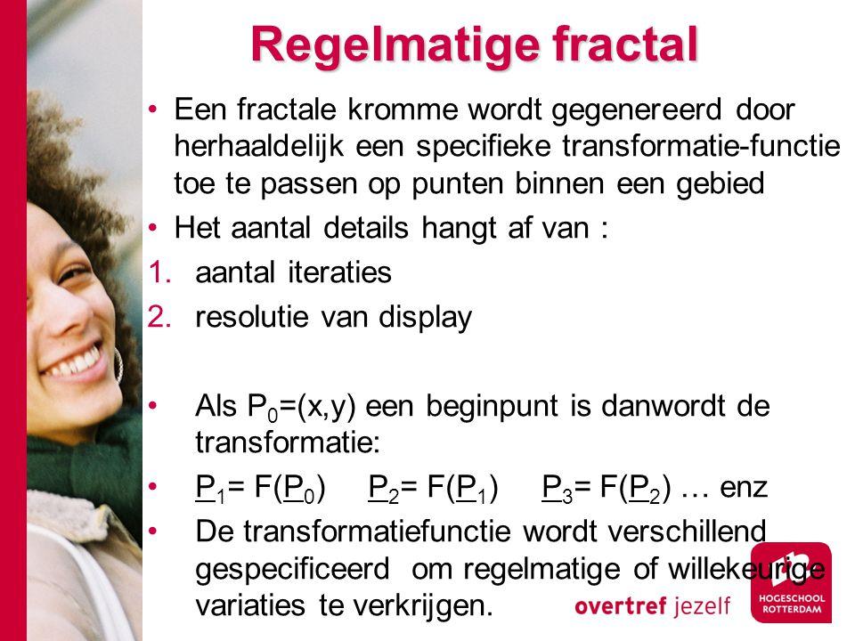 Regelmatige fractal Een fractale kromme wordt gegenereerd door herhaaldelijk een specifieke transformatie-functie toe te passen op punten binnen een gebied Het aantal details hangt af van : 1.aantal iteraties 2.resolutie van display Als P 0 =(x,y) een beginpunt is danwordt de transformatie: P 1 = F(P 0 ) P 2 = F(P 1 ) P 3 = F(P 2 ) … enz De transformatiefunctie wordt verschillend gespecificeerd om regelmatige of willekeurige variaties te verkrijgen.