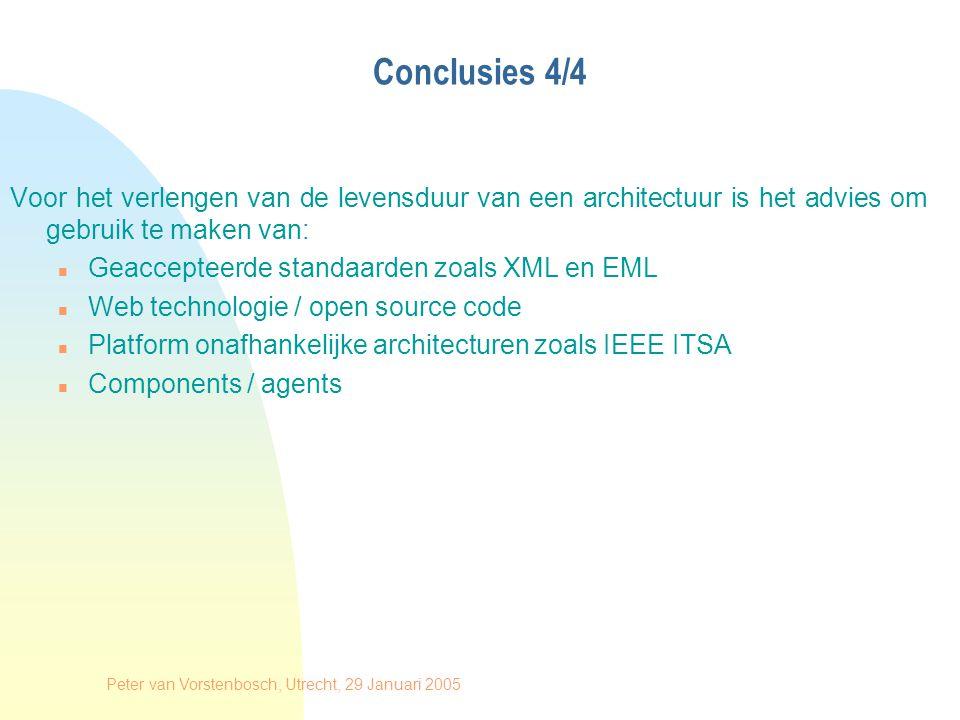 Peter van Vorstenbosch, Utrecht, 29 Januari 2005 Conclusies 4/4 Voor het verlengen van de levensduur van een architectuur is het advies om gebruik te maken van: n Geaccepteerde standaarden zoals XML en EML n Web technologie / open source code n Platform onafhankelijke architecturen zoals IEEE ITSA n Components / agents