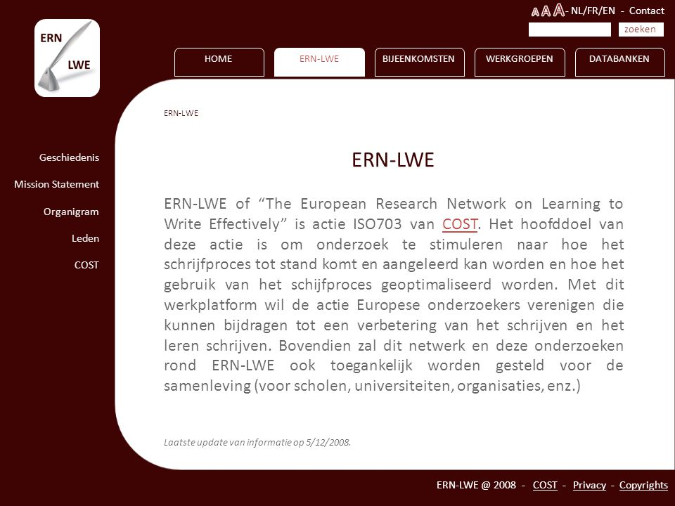HOME Geschiedenis Mission Statement Organigram Leden COST ERN-LWEBIJEENKOMSTENWERKGROEPENDATABANKEN ERN-LWE @ 2008 - COST - Privacy - Copyrights ERN-LWE ERN-LWE of The European Research Network on Learning to Write Effectively is actie ISO703 van COST.
