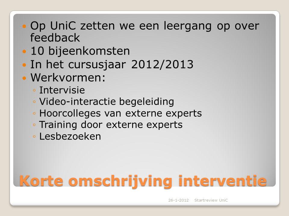 Korte omschrijving interventie Op UniC zetten we een leergang op over feedback 10 bijeenkomsten In het cursusjaar 2012/2013 Werkvormen: ◦Intervisie ◦V