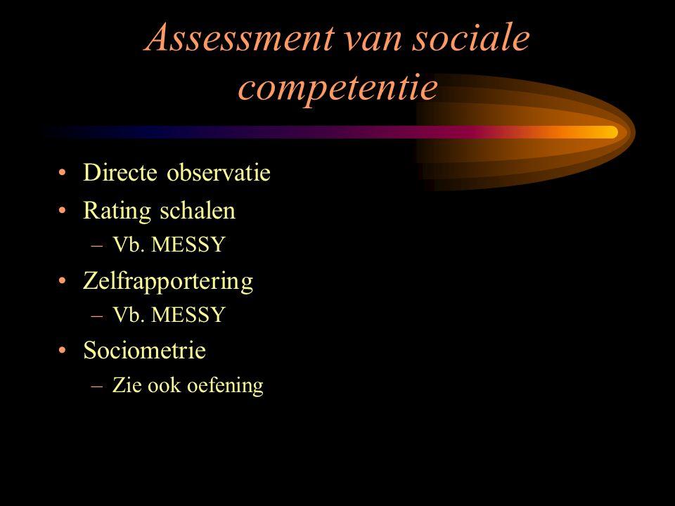 Assessment van sociale competentie Directe observatie Rating schalen –Vb. MESSY Zelfrapportering –Vb. MESSY Sociometrie –Zie ook oefening