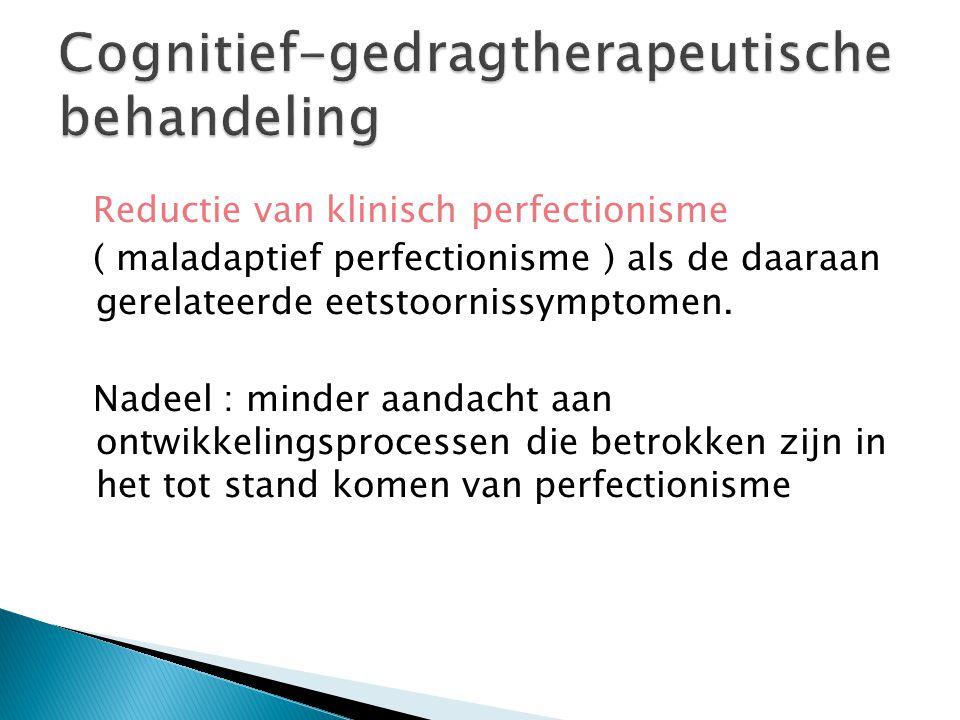 Reductie van klinisch perfectionisme ( maladaptief perfectionisme ) als de daaraan gerelateerde eetstoornissymptomen. Nadeel : minder aandacht aan ont