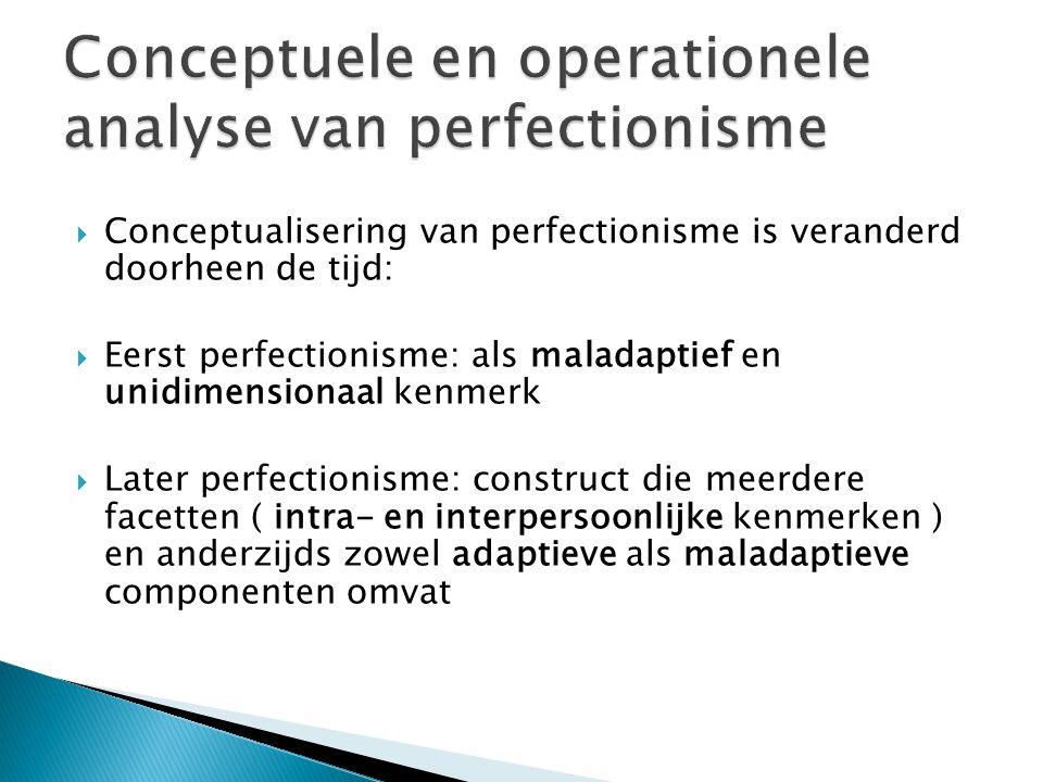  Conceptualisering van perfectionisme is veranderd doorheen de tijd:  Eerst perfectionisme: als maladaptief en unidimensionaal kenmerk  Later perfectionisme: construct die meerdere facetten ( intra- en interpersoonlijke kenmerken ) en anderzijds zowel adaptieve als maladaptieve componenten omvat