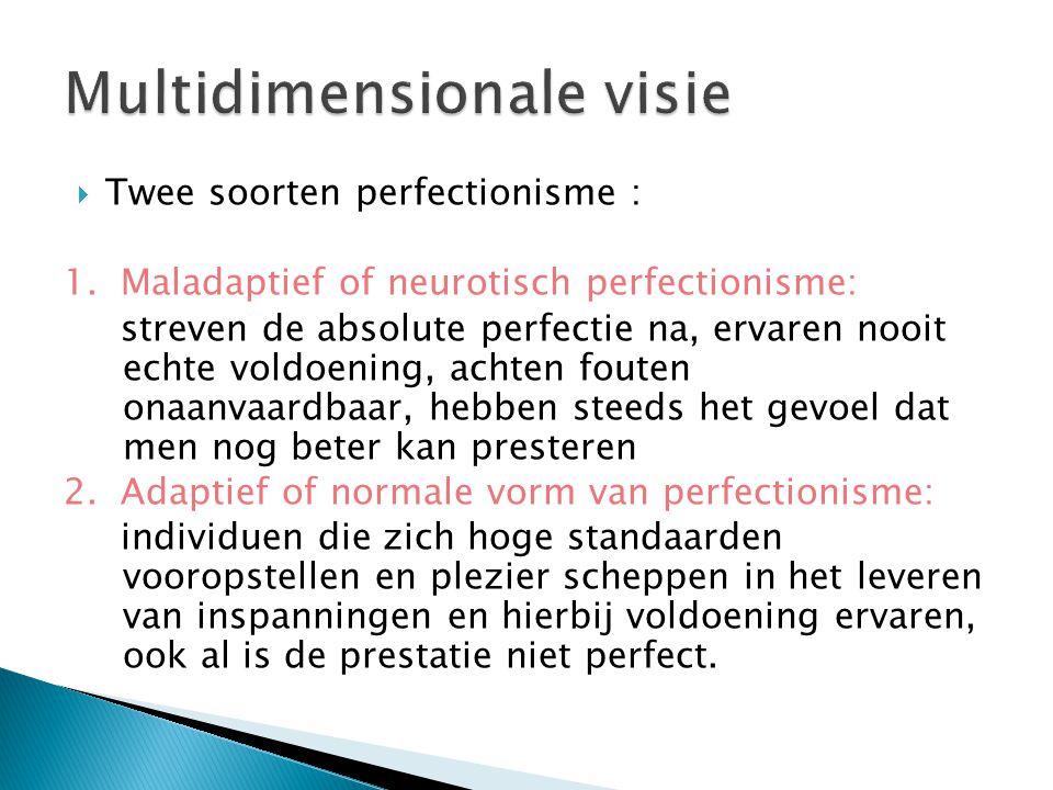  Twee soorten perfectionisme : 1. Maladaptief of neurotisch perfectionisme: streven de absolute perfectie na, ervaren nooit echte voldoening, achten