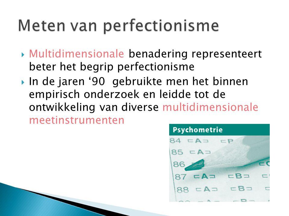  Multidimensionale benadering representeert beter het begrip perfectionisme  In de jaren '90 gebruikte men het binnen empirisch onderzoek en leidde tot de ontwikkeling van diverse multidimensionale meetinstrumenten