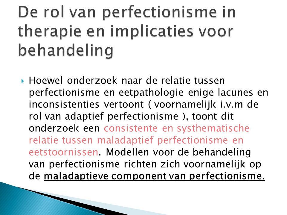  Hoewel onderzoek naar de relatie tussen perfectionisme en eetpathologie enige lacunes en inconsistenties vertoont ( voornamelijk i.v.m de rol van adaptief perfectionisme ), toont dit onderzoek een consistente en systhematische relatie tussen maladaptief perfectionisme en eetstoornissen.