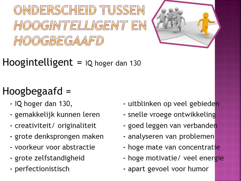 Hoogintelligent = IQ hoger dan 130 Hoogbegaafd = - IQ hoger dan 130,- uitblinken op veel gebieden - gemakkelijk kunnen leren- snelle vroege ontwikkeli