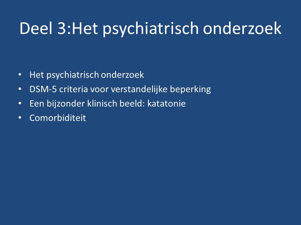 Deel 3:Het psychiatrisch onderzoek Het psychiatrisch onderzoek DSM-5 criteria voor verstandelijke beperking Een bijzonder klinisch beeld: katatonie Co