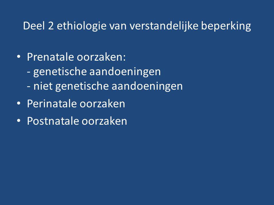 Deel 2 ethiologie van verstandelijke beperking Prenatale oorzaken: - genetische aandoeningen - niet genetische aandoeningen Perinatale oorzaken Postna