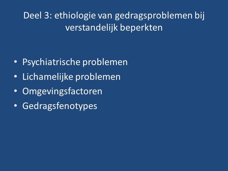 Deel 3: ethiologie van gedragsproblemen bij verstandelijk beperkten Psychiatrische problemen Lichamelijke problemen Omgevingsfactoren Gedragsfenotypes
