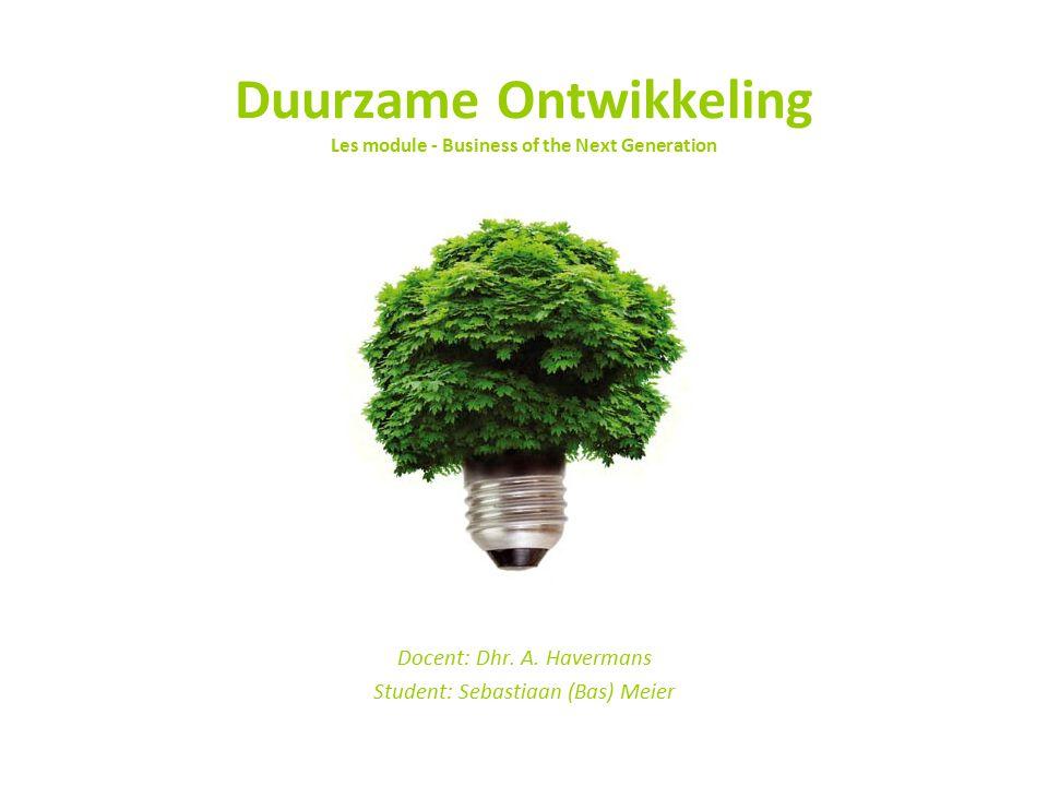 Duurzame Ontwikkeling Les module - Business of the Next Generation Docent: Dhr. A. Havermans Student: Sebastiaan (Bas) Meier