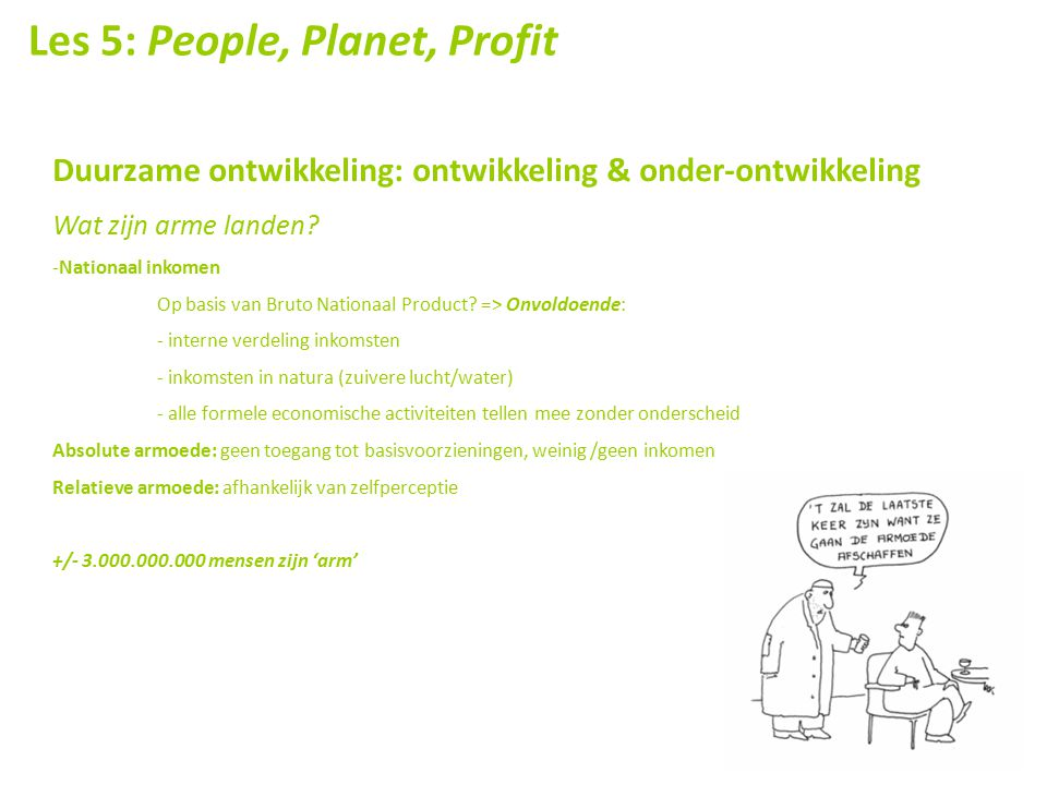 Les 5: People, Planet, Profit Duurzame ontwikkeling: ontwikkeling & onder-ontwikkeling Wat zijn arme landen? -Nationaal inkomen Op basis van Bruto Nat