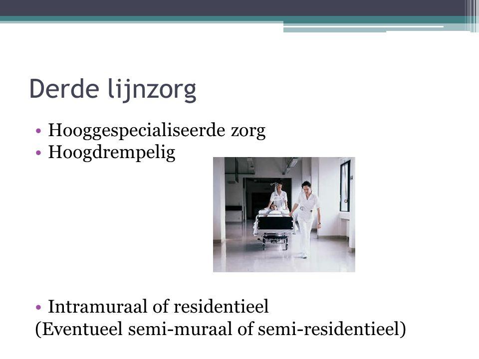 Derde lijnzorg Hooggespecialiseerde zorg Hoogdrempelig Intramuraal of residentieel (Eventueel semi-muraal of semi-residentieel)