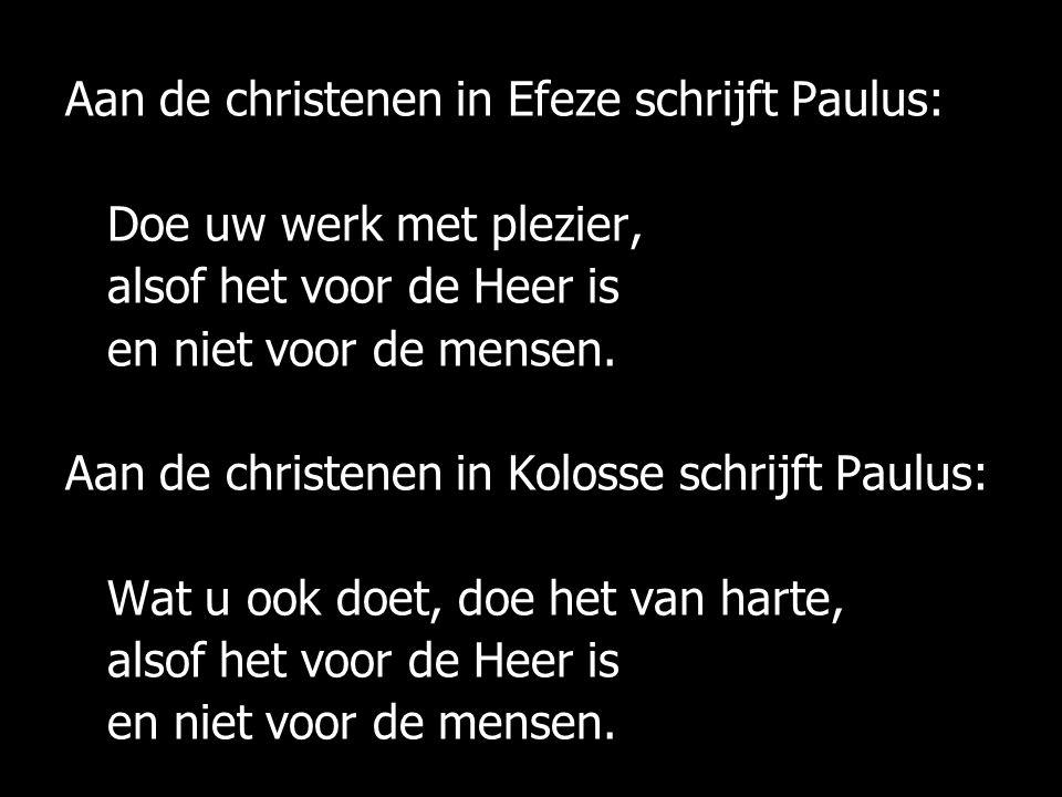 Aan de christenen in Efeze schrijft Paulus: Doe uw werk met plezier, alsof het voor de Heer is en niet voor de mensen. Aan de christenen in Kolosse sc