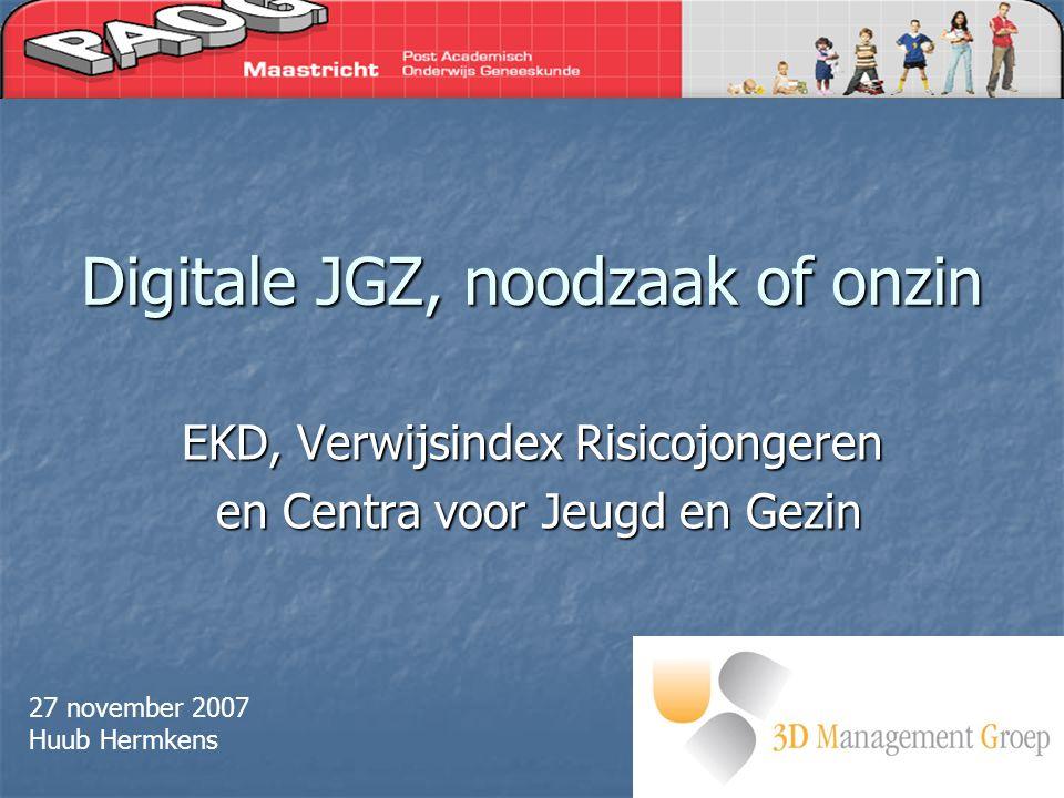 Digitale JGZ, noodzaak of onzin EKD, Verwijsindex Risicojongeren en Centra voor Jeugd en Gezin en Centra voor Jeugd en Gezin 27 november 2007 Huub Hermkens