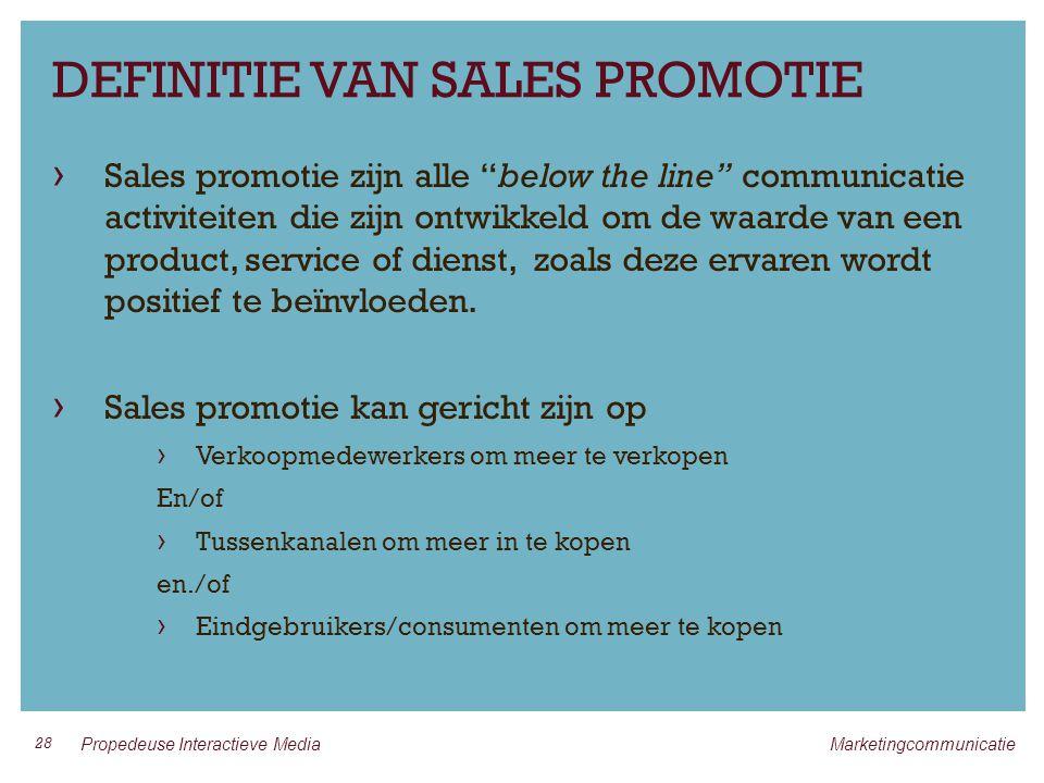 DEFINITIE VAN SALES PROMOTIE › Sales promotie zijn alle below the line communicatie activiteiten die zijn ontwikkeld om de waarde van een product, service of dienst, zoals deze ervaren wordt positief te beïnvloeden.