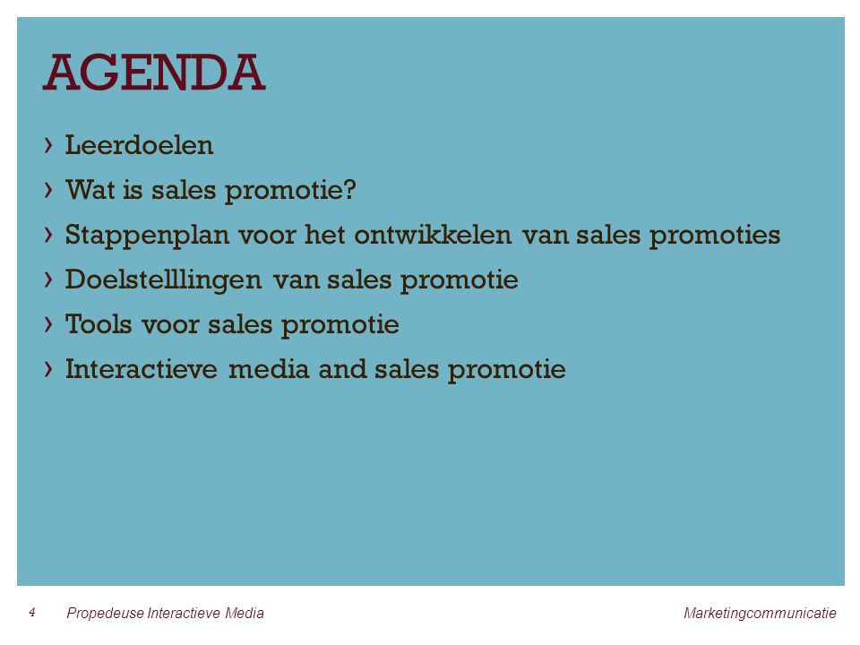 LEERDOELEN › Je kunt een definitie geven van sales promotie › Weet je waarom sales promotie als middel enorm is gegroeid › Begrijp je wat above the line en below the line communicatie is › Heb je kennis van het integreren van sales promotie in een communicatiecampagne › Ben je op de hoogte van de traditionele en interactieve media toepassingen die beschikbaar zijn voor het ontwikkelen van sales promoties 25 Propedeuse Interactieve Media Marketingcommunicatie
