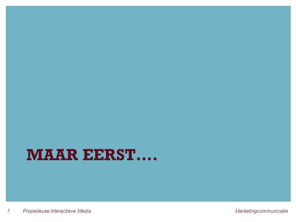 MAAR EERST…. 5 Propedeuse Interactieve Media Marketingcommunicatie