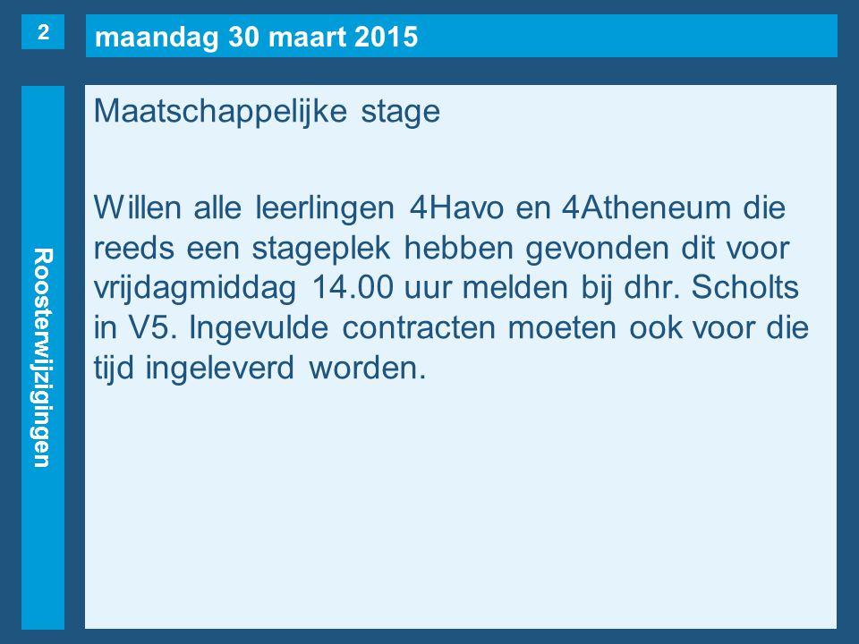 maandag 30 maart 2015 Roosterwijzigingen Maatschappelijke stage Willen alle leerlingen 4Havo en 4Atheneum die reeds een stageplek hebben gevonden dit voor vrijdagmiddag 14.00 uur melden bij dhr.