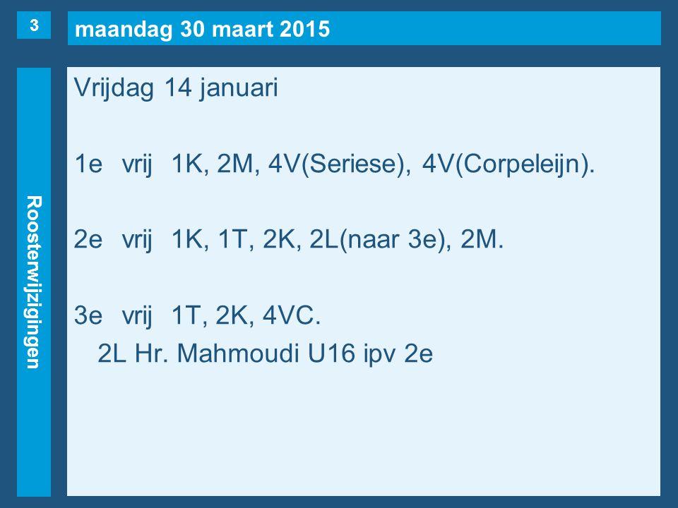maandag 30 maart 2015 Roosterwijzigingen Vrijdag 14 januari 1evrij1K, 2M, 4V(Seriese), 4V(Corpeleijn). 2evrij1K, 1T, 2K, 2L(naar 3e), 2M. 3evrij1T, 2K
