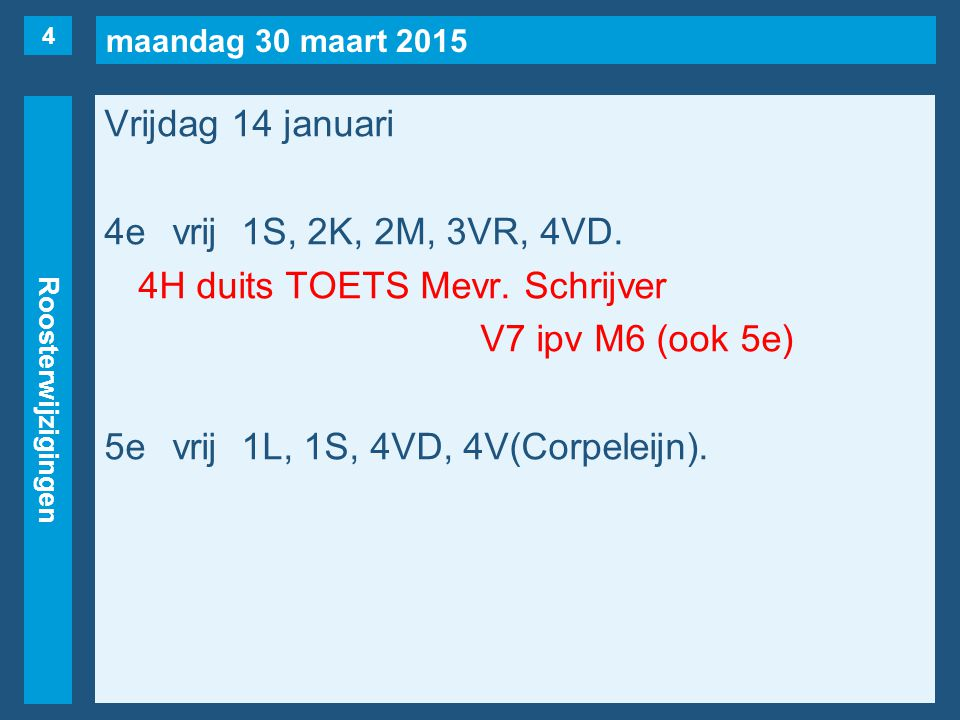 maandag 30 maart 2015 Roosterwijzigingen Vrijdag 14 januari 4evrij1S, 2K, 2M, 3VR, 4VD. 4H duits TOETS Mevr. Schrijver V7 ipv M6 (ook 5e) 5evrij1L, 1S