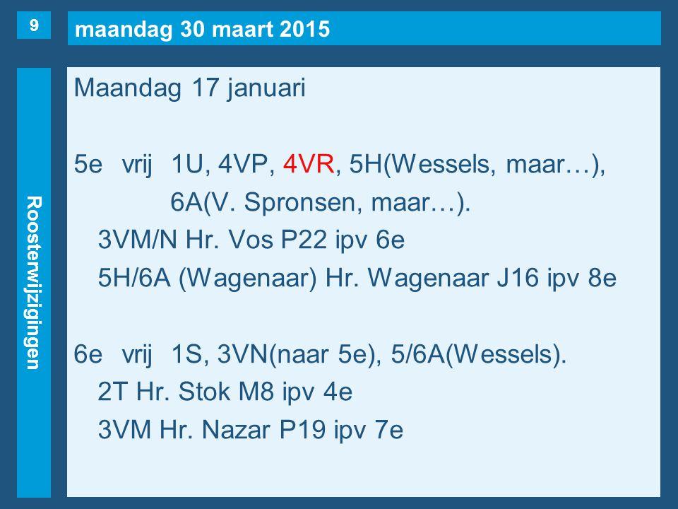 maandag 30 maart 2015 Roosterwijzigingen Maandag 17 januari 5evrij1U, 4VP, 4VR, 5H(Wessels, maar…), 6A(V. Spronsen, maar…). 3VM/N Hr. Vos P22 ipv 6e 5