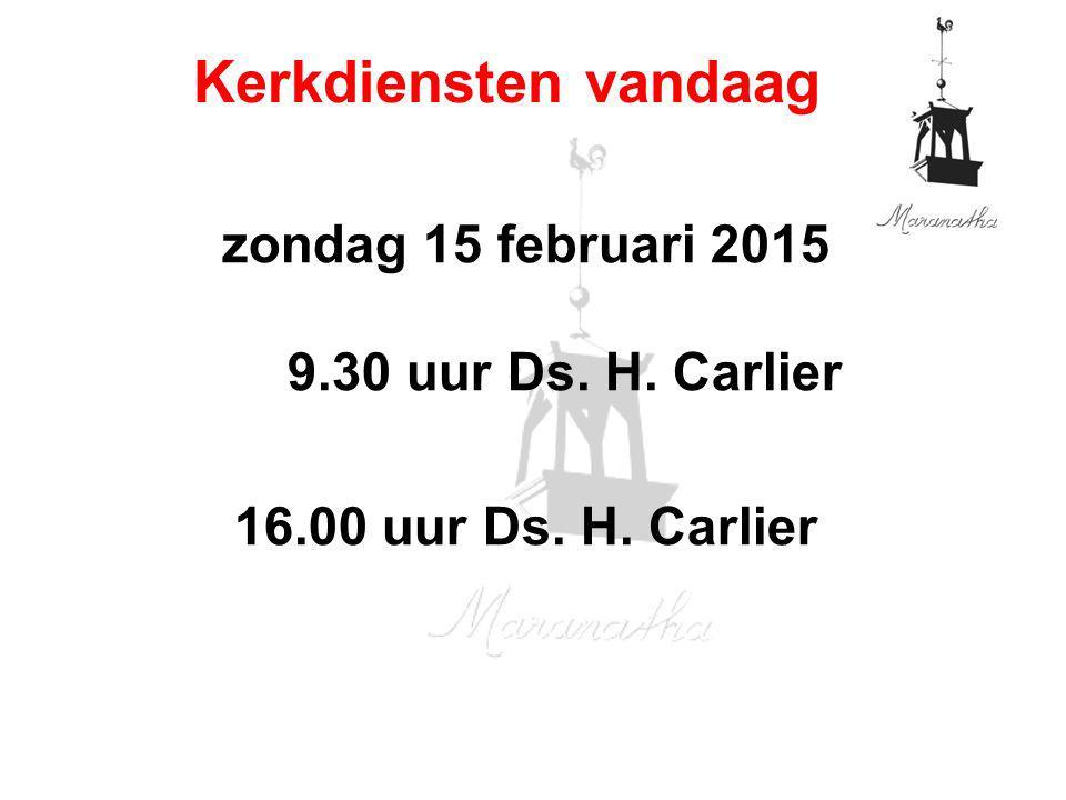 zondag 15 februari 2015 9.30 uur Ds. H. Carlier 16.00 uur Ds. H. Carlier Kerkdiensten vandaag