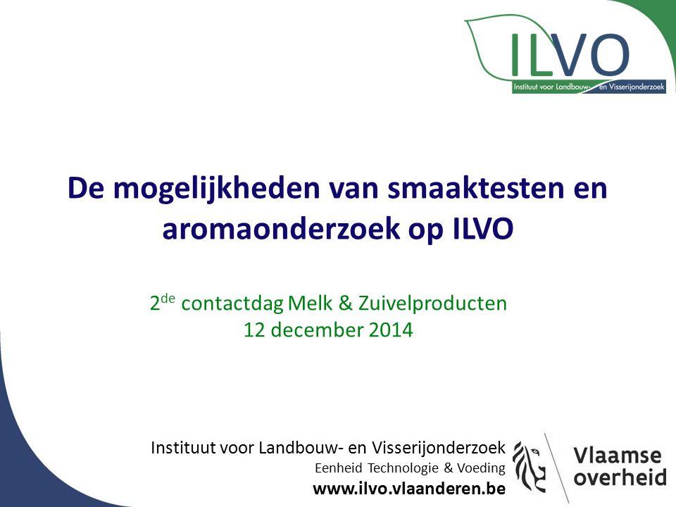 Instituut voor Landbouw- en Visserijonderzoek Eenheid Technologie & Voeding www.ilvo.vlaanderen.be De mogelijkheden van smaaktesten en aromaonderzoek op ILVO 2 de contactdag Melk & Zuivelproducten 12 december 2014