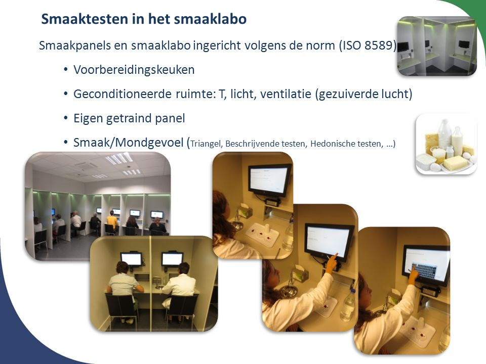 Smaakpanels en smaaklabo ingericht volgens de norm (ISO 8589) Voorbereidingskeuken Geconditioneerde ruimte: T, licht, ventilatie (gezuiverde lucht) Eigen getraind panel Smaak/Mondgevoel ( Triangel, Beschrijvende testen, Hedonische testen, …) Smaaktesten in het smaaklabo
