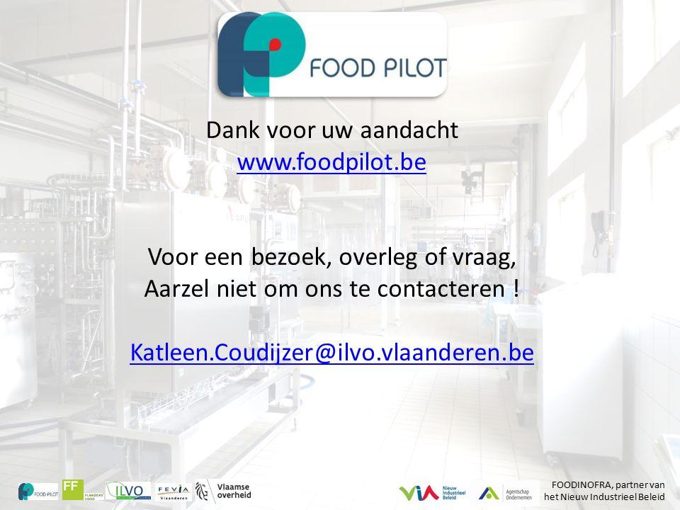 Dank voor uw aandacht www.foodpilot.be Voor een bezoek, overleg of vraag, Aarzel niet om ons te contacteren ! Katleen.Coudijzer@ilvo.vlaanderen.be FOO