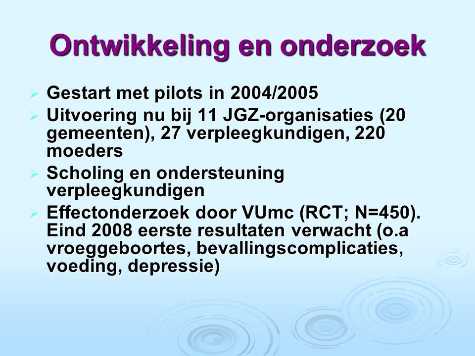 Ontwikkeling en onderzoek  Gestart met pilots in 2004/2005  Uitvoering nu bij 11 JGZ-organisaties (20 gemeenten), 27 verpleegkundigen, 220 moeders  Scholing en ondersteuning verpleegkundigen  Effectonderzoek door VUmc (RCT; N=450).