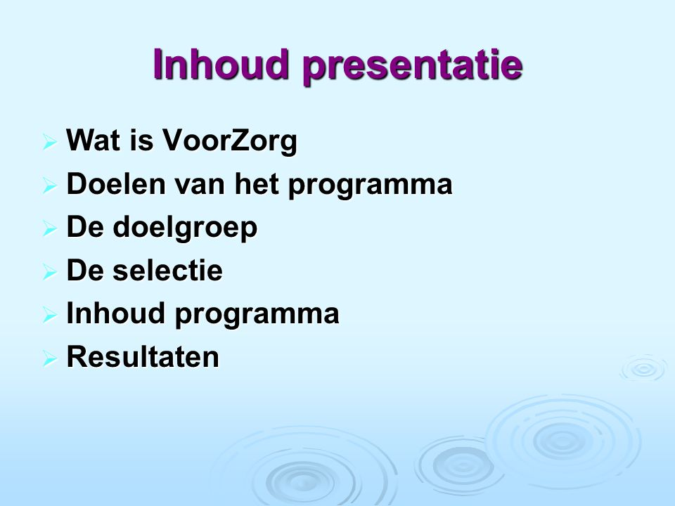 Inhoud presentatie  Wat is VoorZorg  Doelen van het programma  De doelgroep  De selectie  Inhoud programma  Resultaten