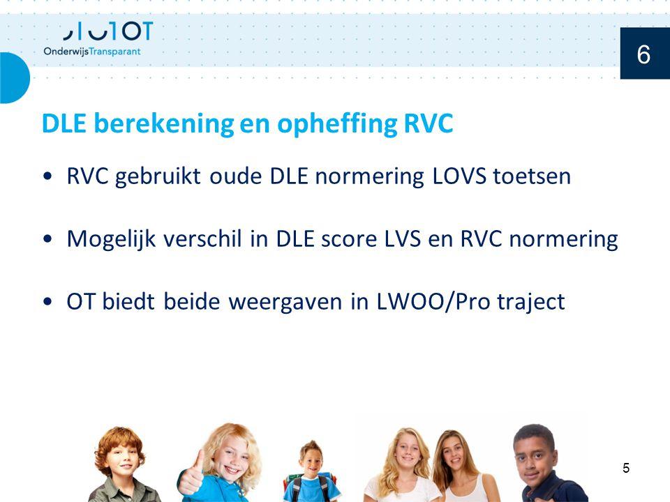 RVC gebruikt oude DLE normering LOVS toetsen Mogelijk verschil in DLE score LVS en RVC normering OT biedt beide weergaven in LWOO/Pro traject DLE berekening en opheffing RVC 5 6