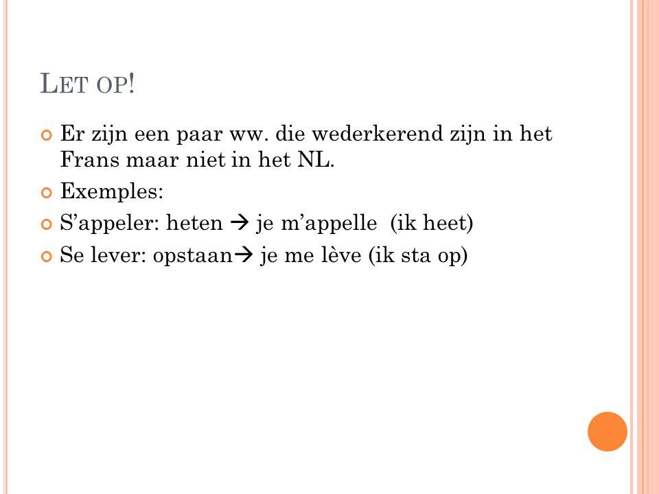 L ET OP ! Er zijn een paar ww. die wederkerend zijn in het Frans maar niet in het NL. Exemples: S'appeler: heten  je m'appelle (ik heet) Se lever: op