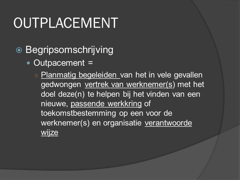 OUTPLACEMENT  Begripsomschrijving Outpacement = ○ Planmatig begeleiden van het in vele gevallen gedwongen vertrek van werknemer(s) met het doel deze(n) te helpen bij het vinden van een nieuwe, passende werkkring of toekomstbestemming op een voor de werknemer(s) en organisatie verantwoorde wijze