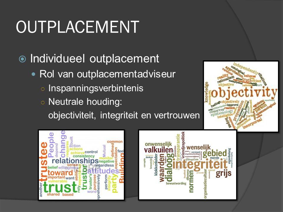 OUTPLACEMENT  Individueel outplacement Rol van outplacementadviseur ○ Inspanningsverbintenis ○ Neutrale houding: objectiviteit, integriteit en vertro