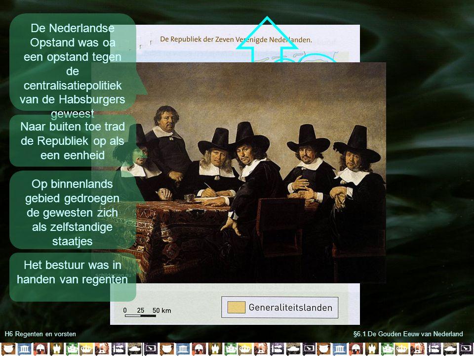 H6 Regenten en vorsten§6.1 De Gouden Eeuw van Nederland De machtigste man in de Republiek was meestal de stadhouder: -Meestal waren er twee -Opperbevelhebber van leger en vloot -Hield toezicht op de rechtspraak -benoemt sommige regenten Maar de raadspensionaris was ook erg machtig: -Voorzitter van de Staten Generaal -Soort minister van buitenlandse zaken