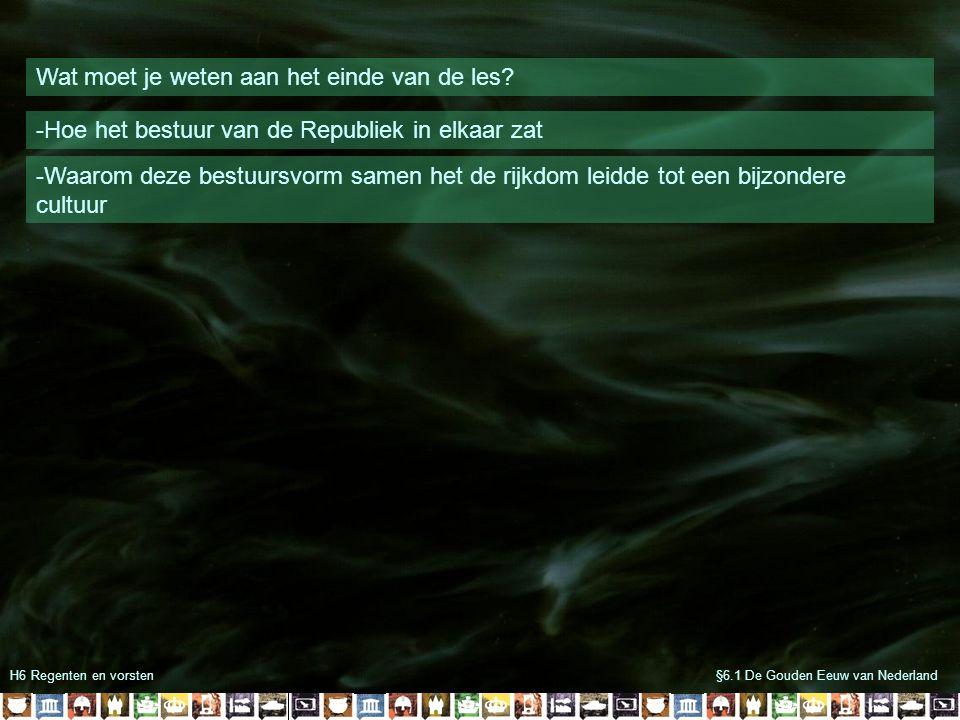 H6 Regenten en vorsten§6.1 De Gouden Eeuw van Nederland Wat moet je weten aan het einde van de les? -Hoe het bestuur van de Republiek in elkaar zat -W
