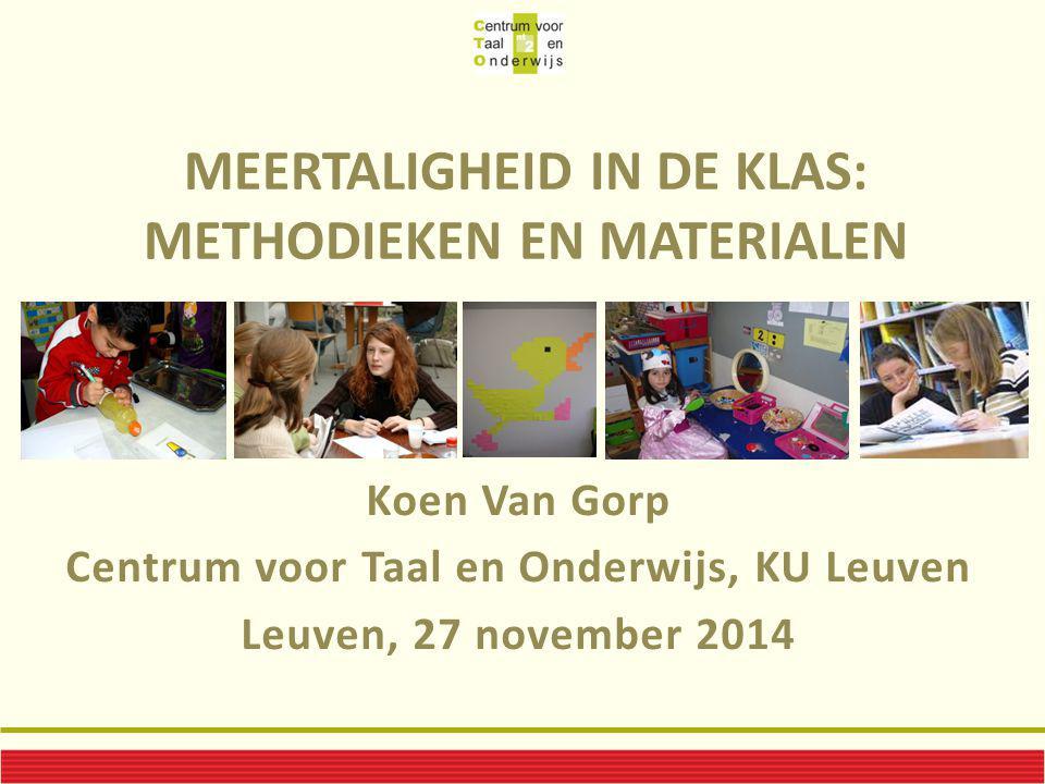 MEERTALIGHEID IN DE KLAS: METHODIEKEN EN MATERIALEN Koen Van Gorp Centrum voor Taal en Onderwijs, KU Leuven Leuven, 27 november 2014