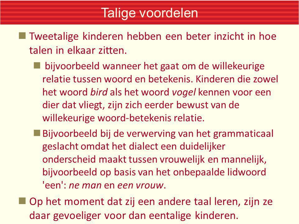 Talige voordelen Tweetalige kinderen hebben een beter inzicht in hoe talen in elkaar zitten. bijvoorbeeld wanneer het gaat om de willekeurige relatie