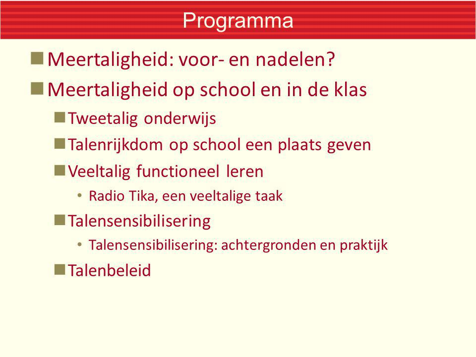 Programma Meertaligheid: voor- en nadelen? Meertaligheid op school en in de klas Tweetalig onderwijs Talenrijkdom op school een plaats geven Veeltalig