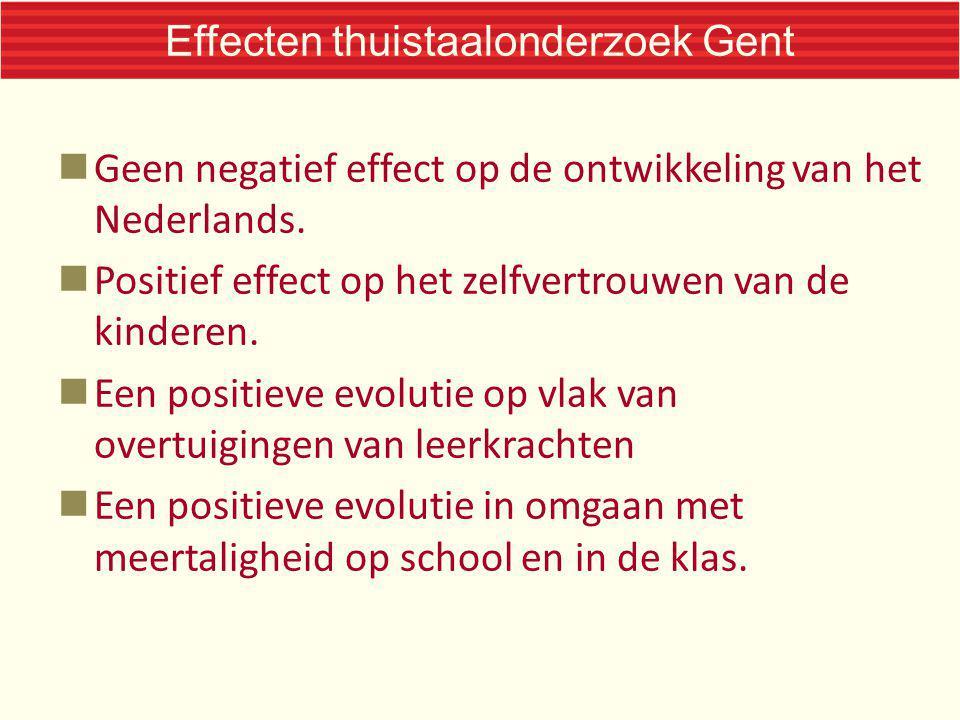 Effecten thuistaalonderzoek Gent Geen negatief effect op de ontwikkeling van het Nederlands. Positief effect op het zelfvertrouwen van de kinderen. Ee