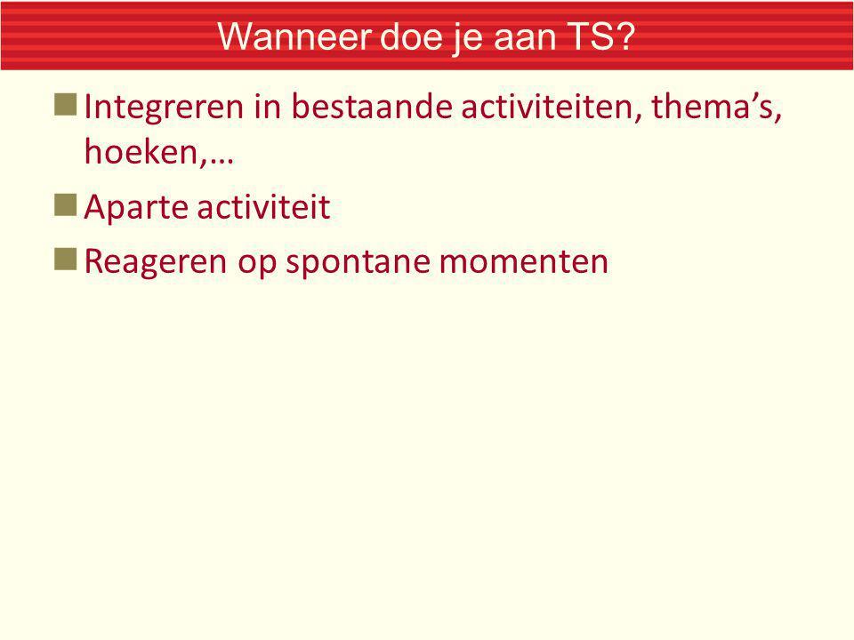 Wanneer doe je aan TS? Integreren in bestaande activiteiten, thema's, hoeken,… Aparte activiteit Reageren op spontane momenten
