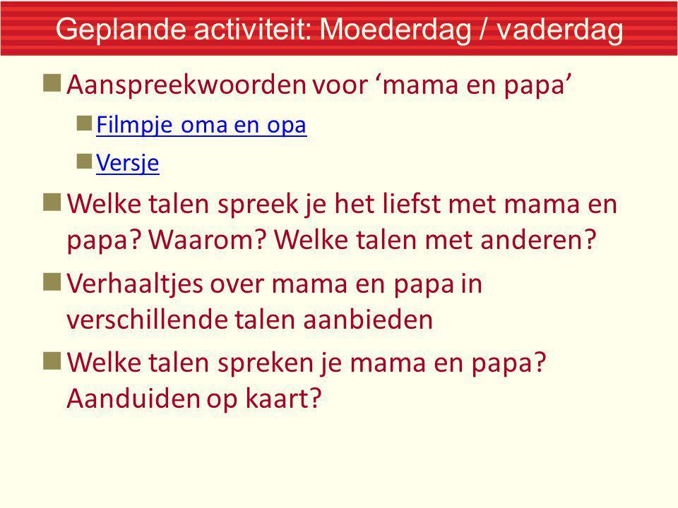 Geplande activiteit: Moederdag / vaderdag Aanspreekwoorden voor 'mama en papa' Filmpje oma en opa Versje Welke talen spreek je het liefst met mama en