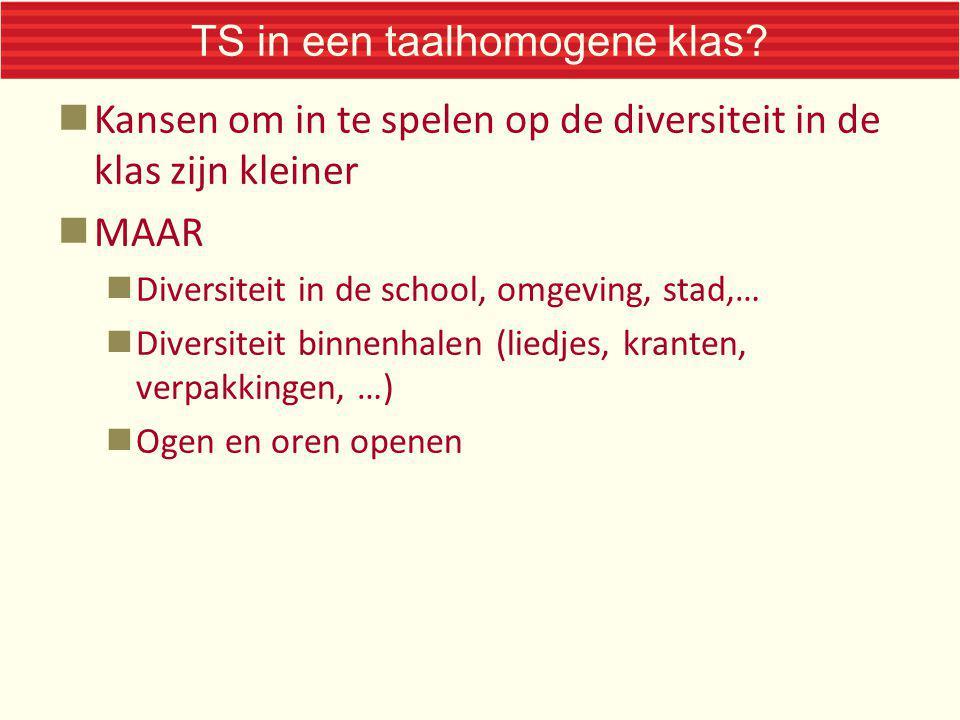 TS in een taalhomogene klas? Kansen om in te spelen op de diversiteit in de klas zijn kleiner MAAR Diversiteit in de school, omgeving, stad,… Diversit
