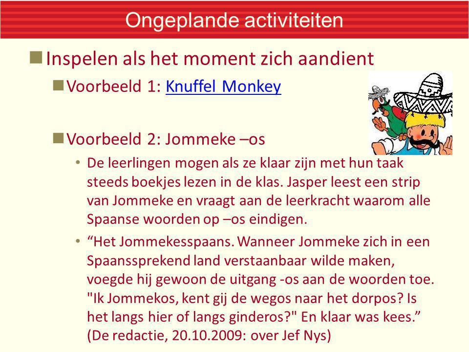 Ongeplande activiteiten Inspelen als het moment zich aandient Voorbeeld 1: Knuffel MonkeyKnuffel Monkey Voorbeeld 2: Jommeke –os De leerlingen mogen a