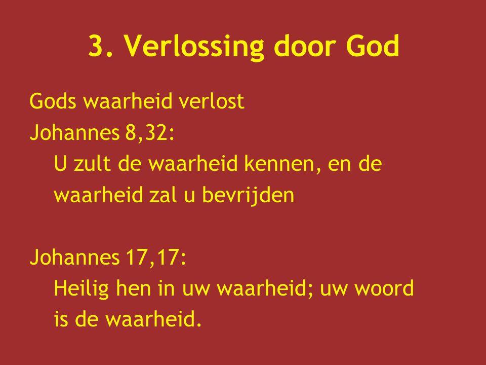 3. Verlossing door God Gods waarheid verlost Johannes 8,32: U zult de waarheid kennen, en de waarheid zal u bevrijden Johannes 17,17: Heilig hen in uw