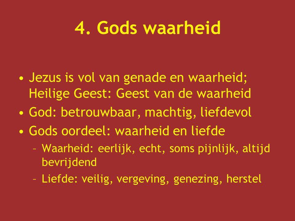 4. Gods waarheid Jezus is vol van genade en waarheid; Heilige Geest: Geest van de waarheid God: betrouwbaar, machtig, liefdevol Gods oordeel: waarheid