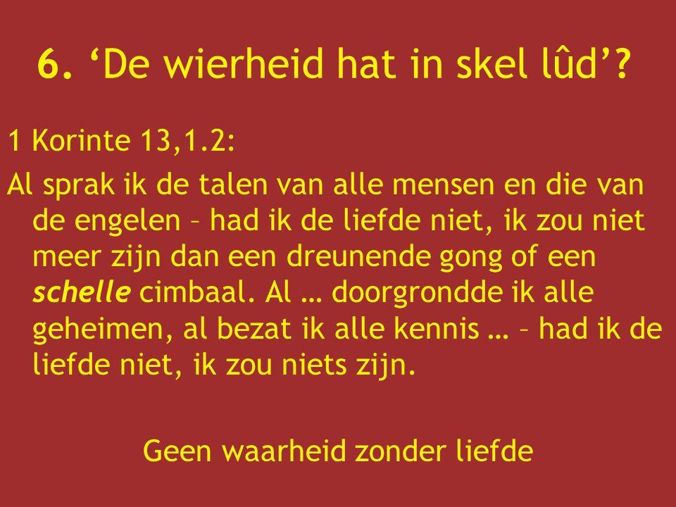 6. 'De wierheid hat in skel lûd'? 1 Korinte 13,1.2: Al sprak ik de talen van alle mensen en die van de engelen – had ik de liefde niet, ik zou niet me